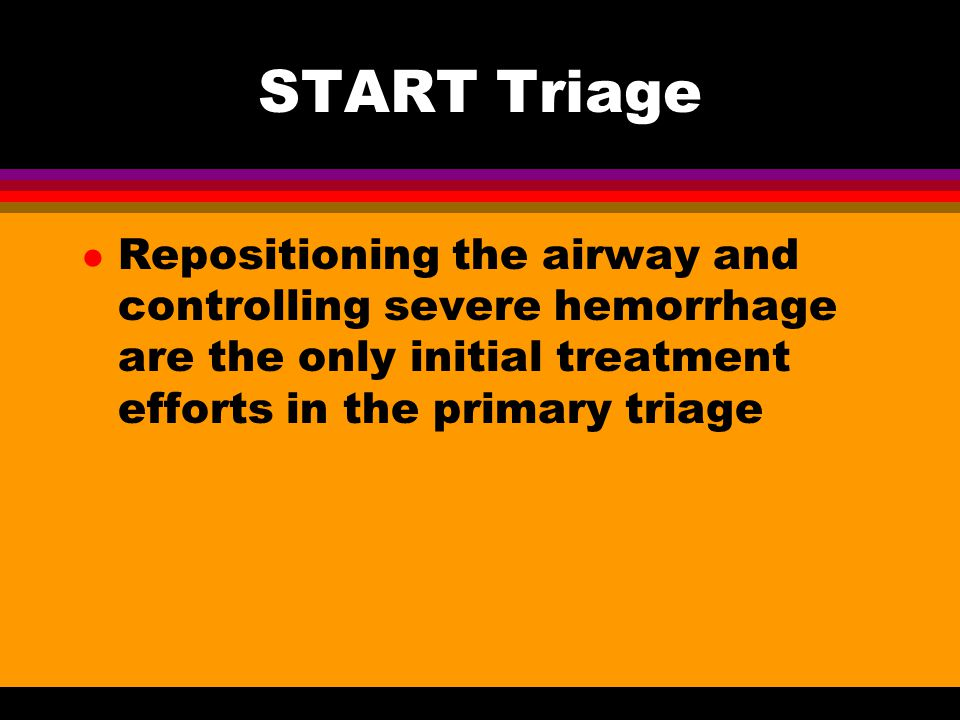 START Triage Repositioning the airway and controlling severe hemorrhage are the only initial treatment efforts in the primary triage.