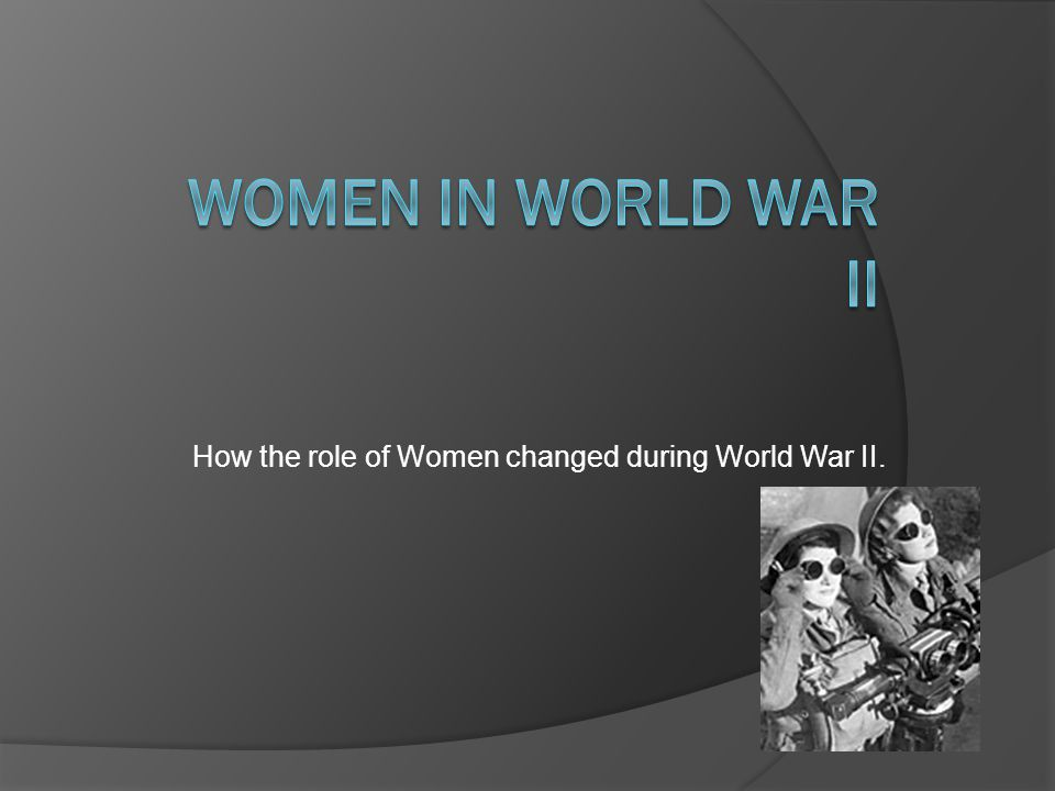 the role of women during world war ii Women in world war ii took on a variety of roles from country to country world war ii involved global conflict on an unprecedented scale the absolute.