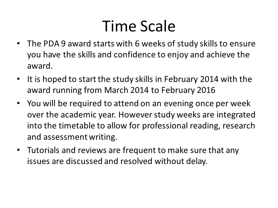Time Scale The PDA 9 award starts with 6 weeks of study skills to ensure you have the skills and confidence to enjoy and achieve the award.