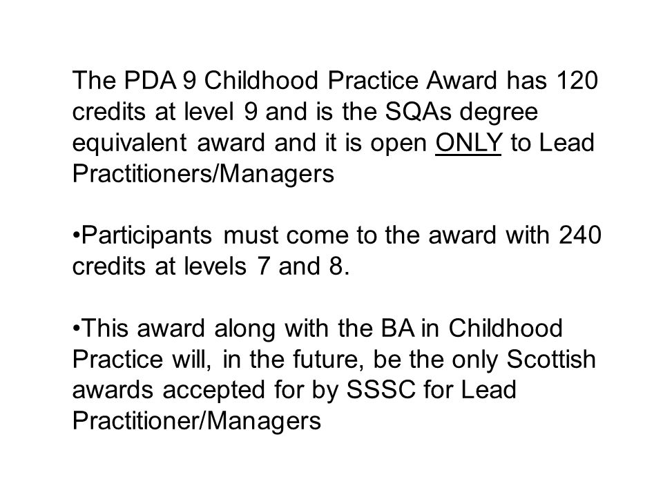 The PDA 9 Childhood Practice Award has 120 credits at level 9 and is the SQAs degree equivalent award and it is open ONLY to Lead Practitioners/Managers