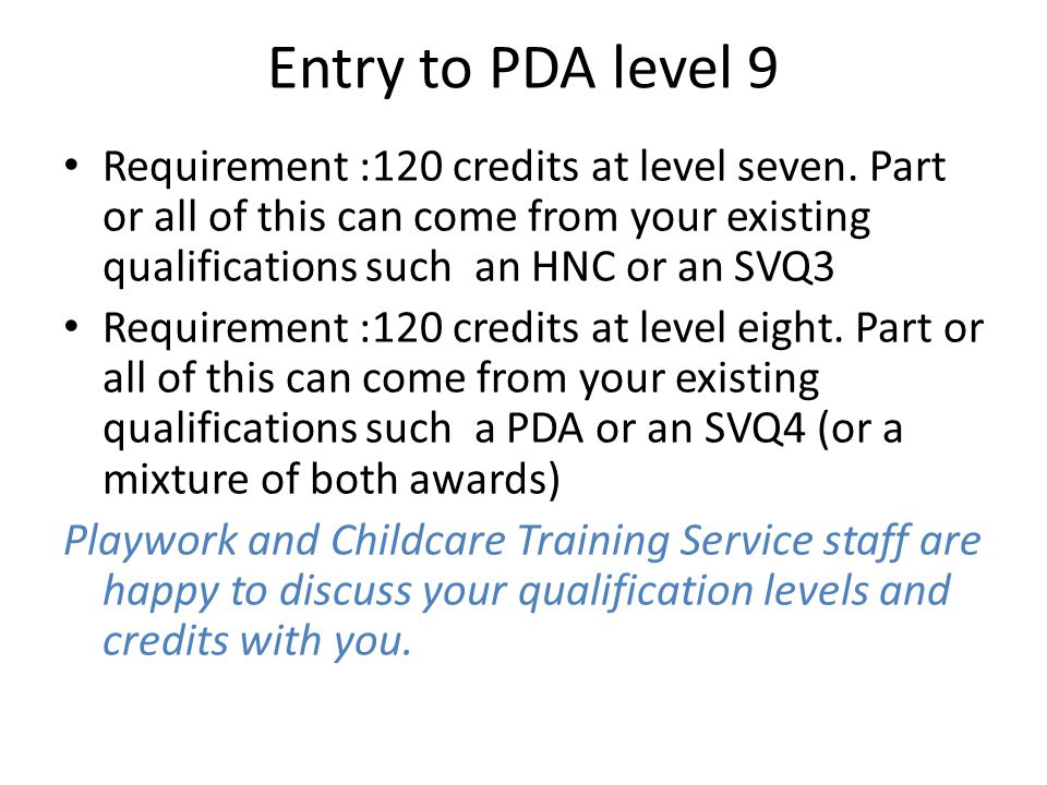 Entry to PDA level 9 Requirement :120 credits at level seven. Part or all of this can come from your existing qualifications such an HNC or an SVQ3.