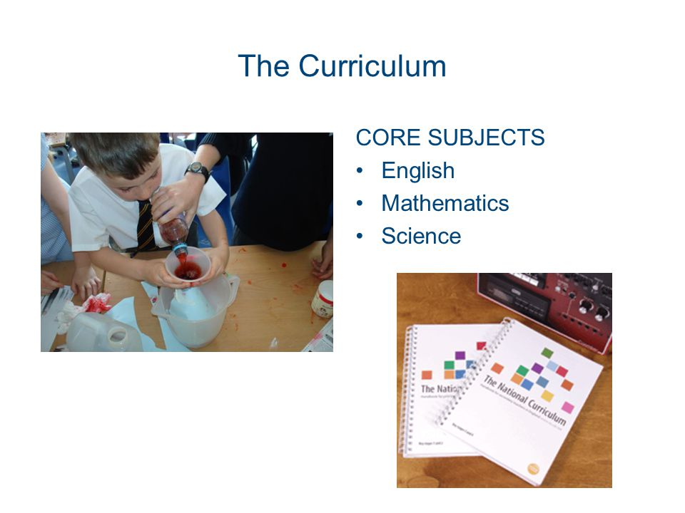 The Curriculum CORE SUBJECTS English Mathematics Science