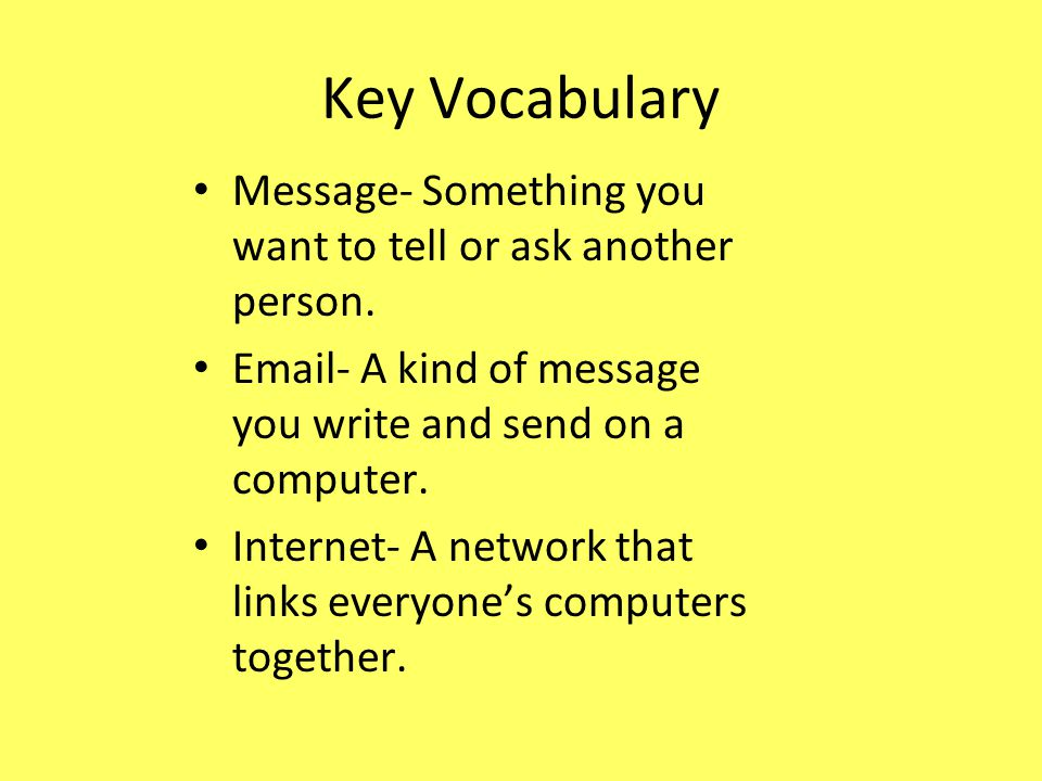 Key Vocabulary Message- Something you want to tell or ask another person.  - A kind of message you write and send on a computer.