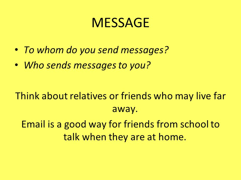 Think about relatives or friends who may live far away.
