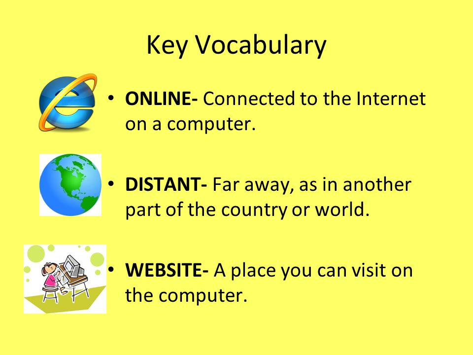 Key Vocabulary ONLINE- Connected to the Internet on a computer.