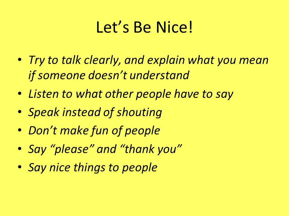 Let's Be Nice! Try to talk clearly, and explain what you mean if someone doesn't understand. Listen to what other people have to say.