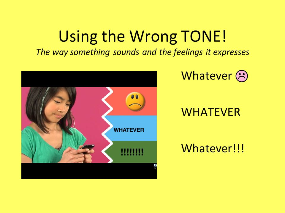 Using the Wrong TONE! The way something sounds and the feelings it expresses