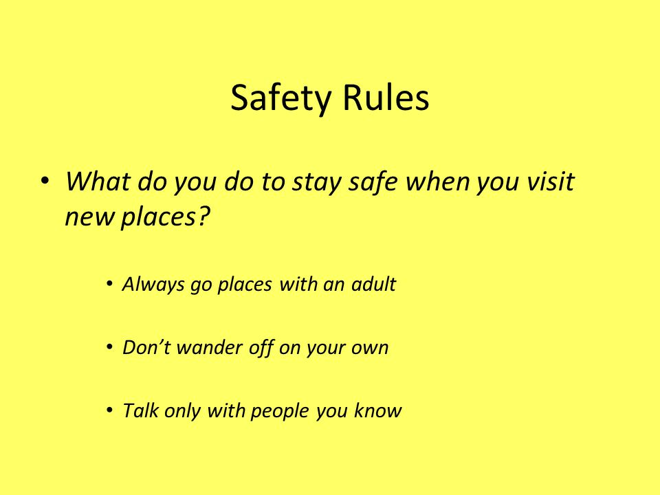 Safety Rules What do you do to stay safe when you visit new places