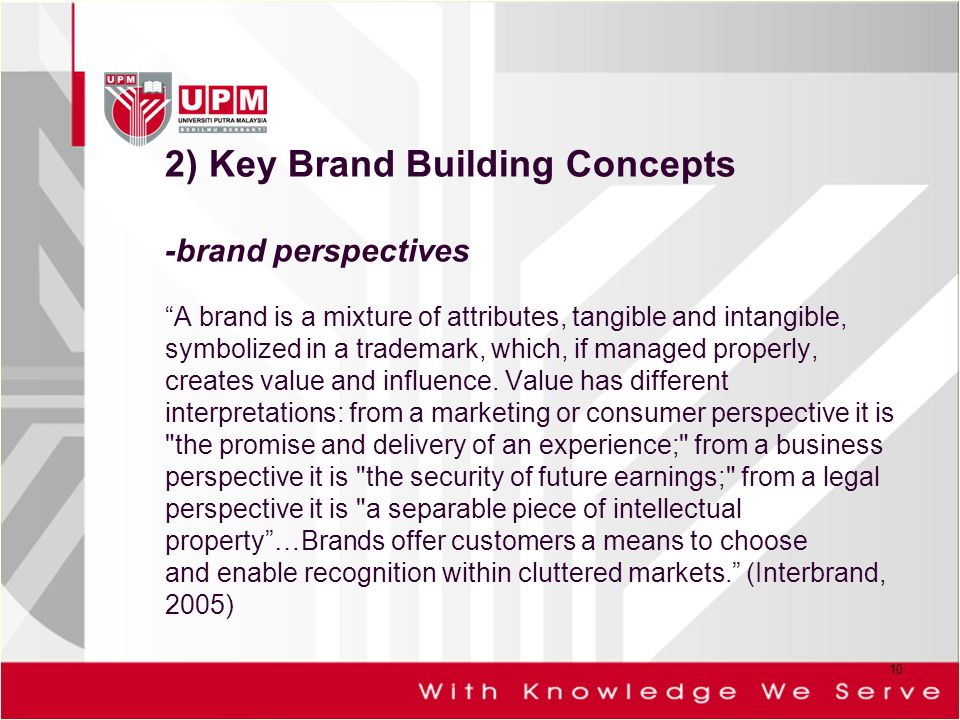 2) Key Brand Building Concepts -brand perspectives A brand is a mixture of attributes, tangible and intangible, symbolized in a trademark, which, if managed properly, creates value and influence.