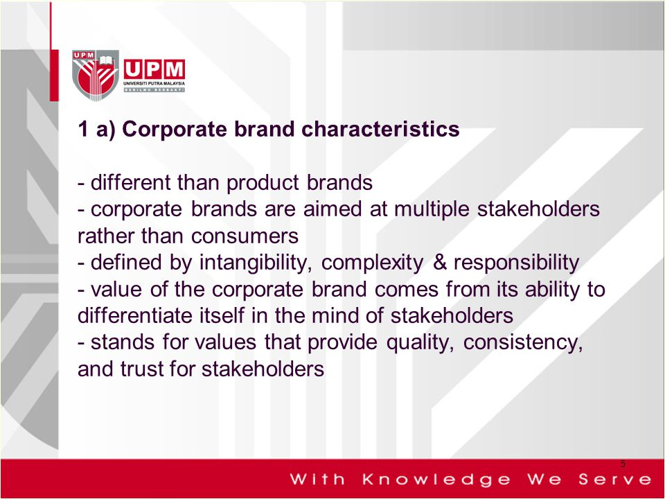 1 a) Corporate brand characteristics - different than product brands - corporate brands are aimed at multiple stakeholders rather than consumers - defined by intangibility, complexity & responsibility - value of the corporate brand comes from its ability to differentiate itself in the mind of stakeholders - stands for values that provide quality, consistency, and trust for stakeholders