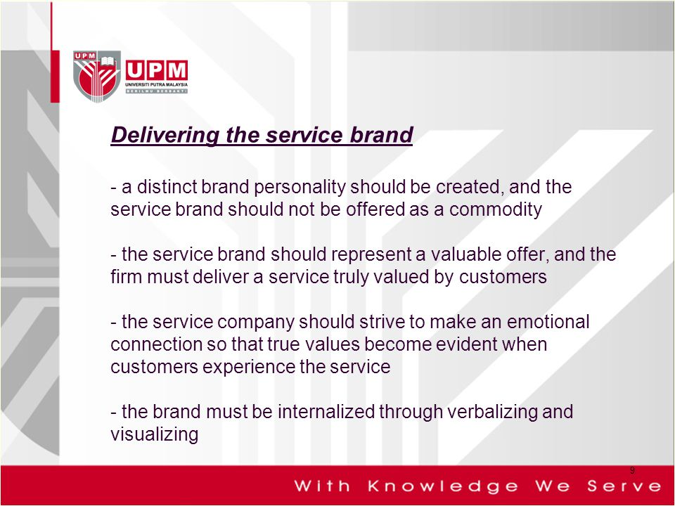 Delivering the service brand - a distinct brand personality should be created, and the service brand should not be offered as a commodity - the service brand should represent a valuable offer, and the firm must deliver a service truly valued by customers - the service company should strive to make an emotional connection so that true values become evident when customers experience the service - the brand must be internalized through verbalizing and visualizing