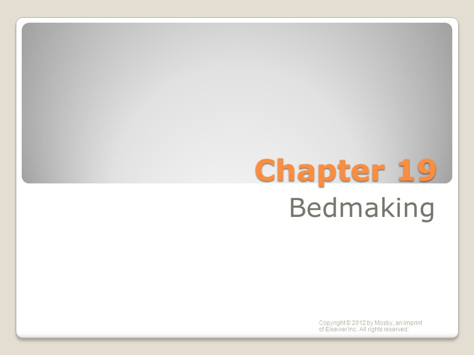 Chapter 19 Bedmaking Copyright © 2012 by Mosby, an imprint of Elsevier Inc. All rights reserved.