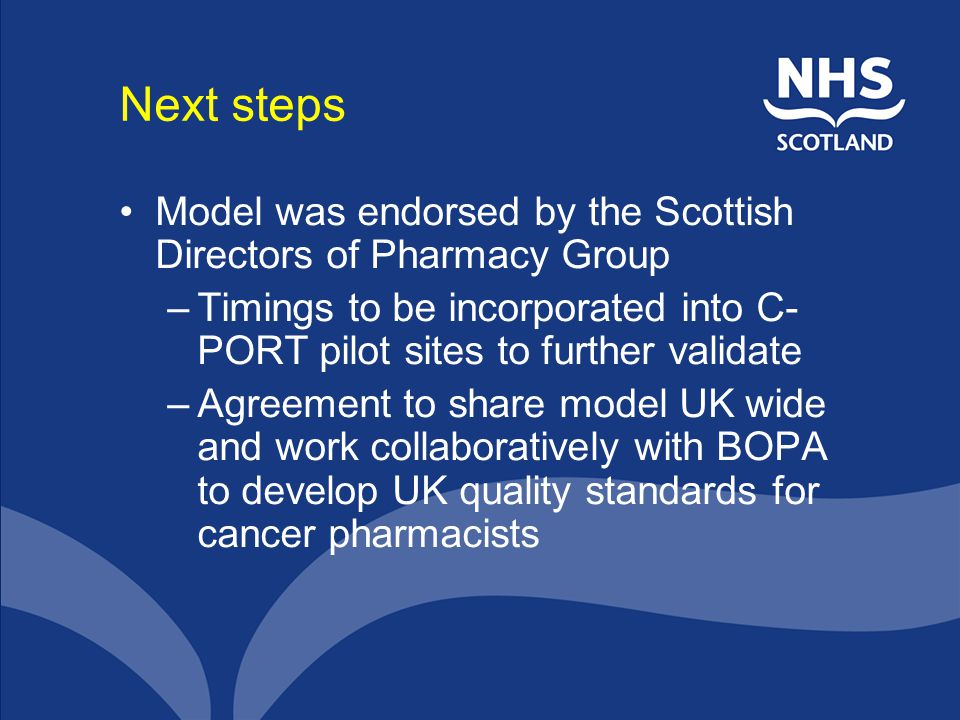 Next steps Model was endorsed by the Scottish Directors of Pharmacy Group. Timings to be incorporated into C-PORT pilot sites to further validate.