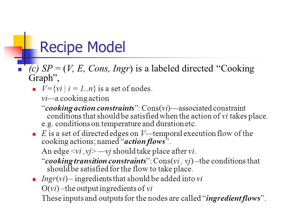 Recipe Model (c) SP = (V, E, Cons, Ingr) is a labeled directed Cooking Graph , V={vi | i = 1..n} is a set of nodes.