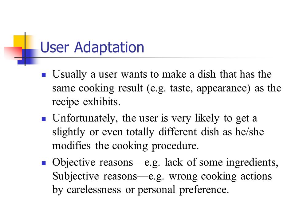 User Adaptation Usually a user wants to make a dish that has the same cooking result (e.g. taste, appearance) as the recipe exhibits.