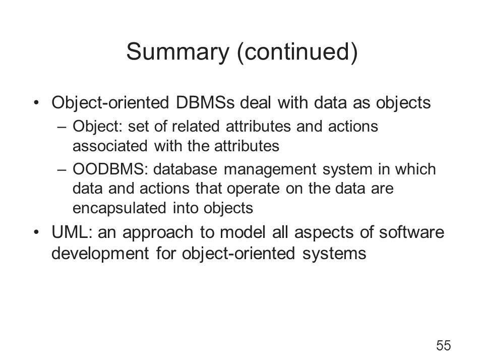 Summary (continued) Object-oriented DBMSs deal with data as objects