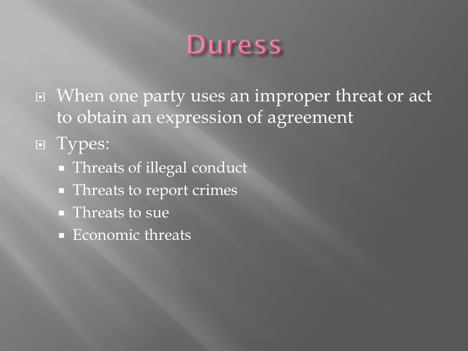 Duress When one party uses an improper threat or act to obtain an expression of agreement. Types: Threats of illegal conduct.