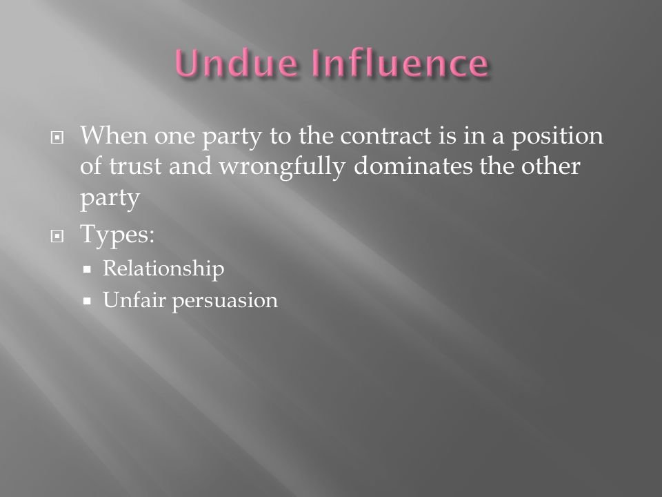 Undue Influence When one party to the contract is in a position of trust and wrongfully dominates the other party.