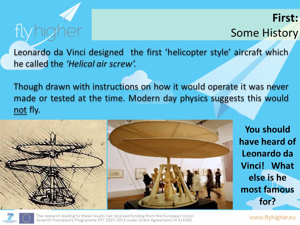 First: Some History. Leonardo da Vinci designed the first 'helicopter style' aircraft which he called the 'Helical air screw'.