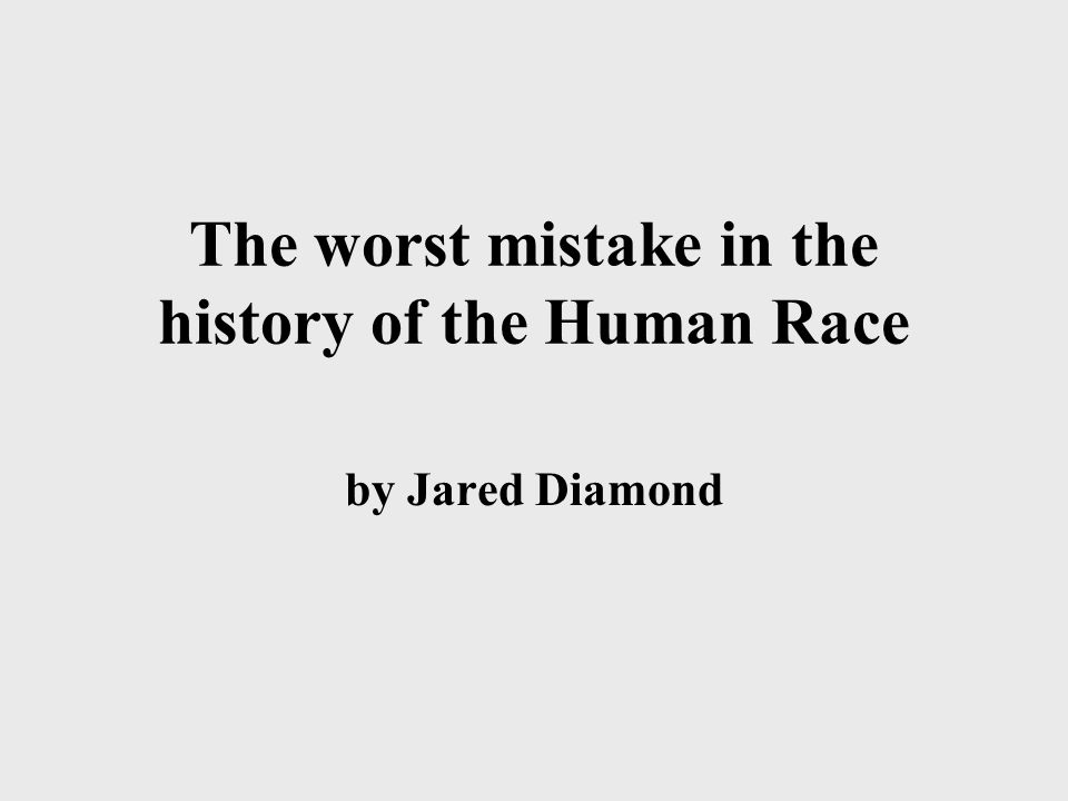 worst mistake in history History books are a parade of great people planning wars and inventing shit and in general dictating what the world is going to be like for the rest of us.
