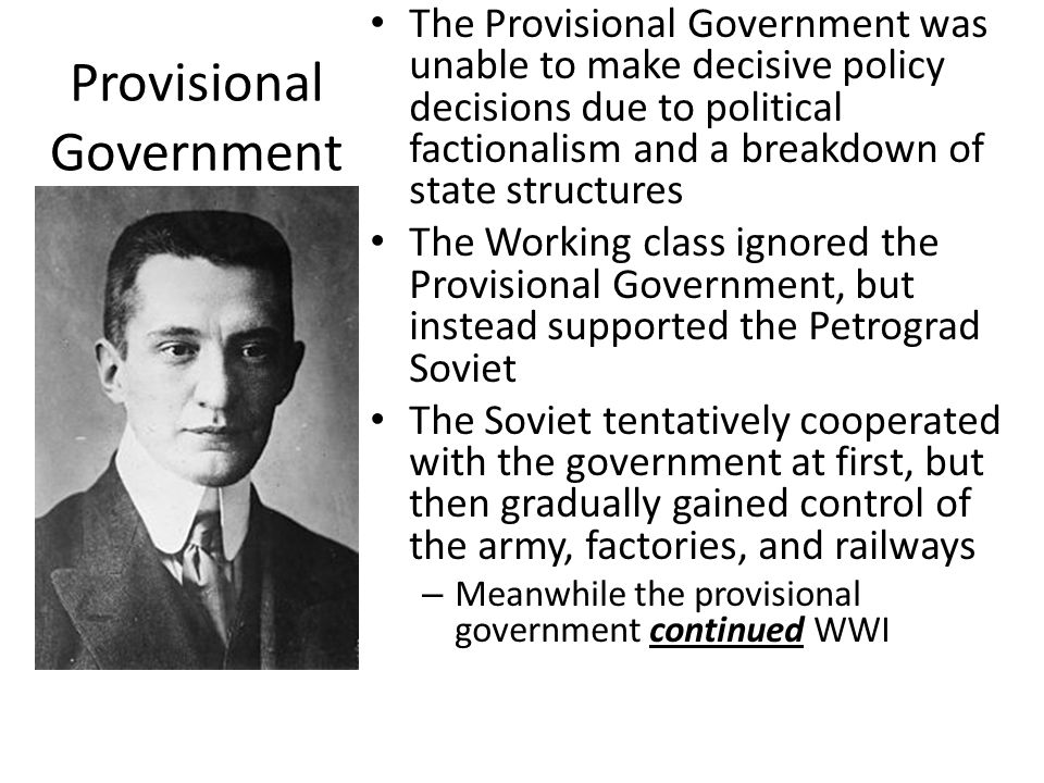 the provisional government In the course of the revolution two governmental authorities have arisen in the country: the provisional government, elected by the duma of june the third, and the soviet of workers' and soldiers' deputies, elected by the workers and soldiers.