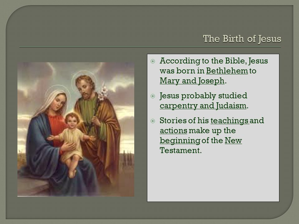 The Birth of Jesus According to the Bible, Jesus was born in Bethlehem to Mary and Joseph. Jesus probably studied carpentry and Judaism.