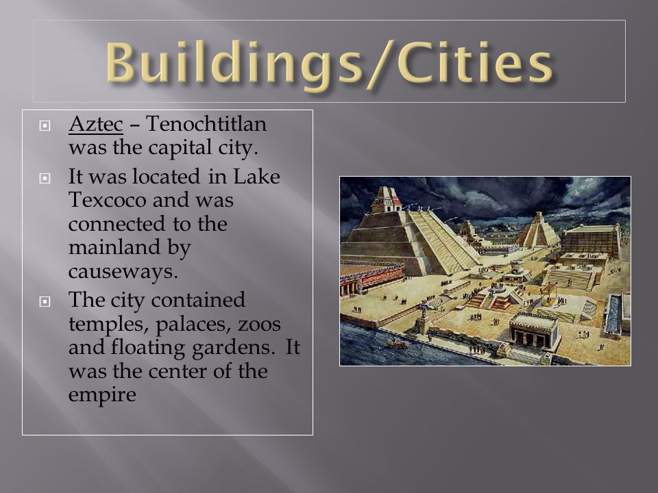 Buildings/Cities Aztec – Tenochtitlan was the capital city.