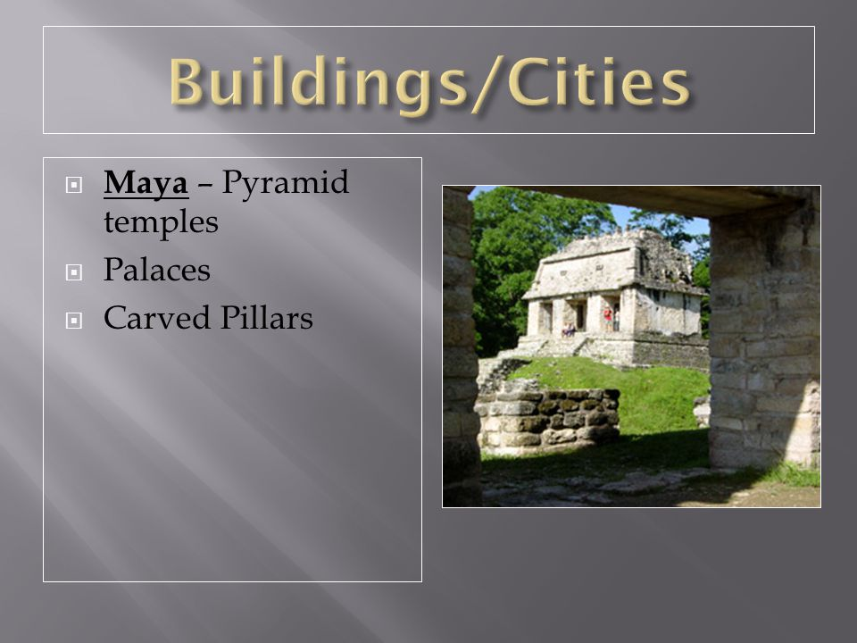 Buildings/Cities Maya – Pyramid temples Palaces Carved Pillars