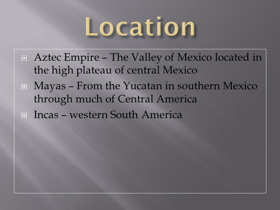Location Aztec Empire – The Valley of Mexico located in the high plateau of central Mexico.
