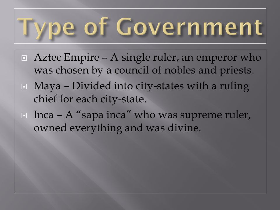 Type of Government Aztec Empire – A single ruler, an emperor who was chosen by a council of nobles and priests.