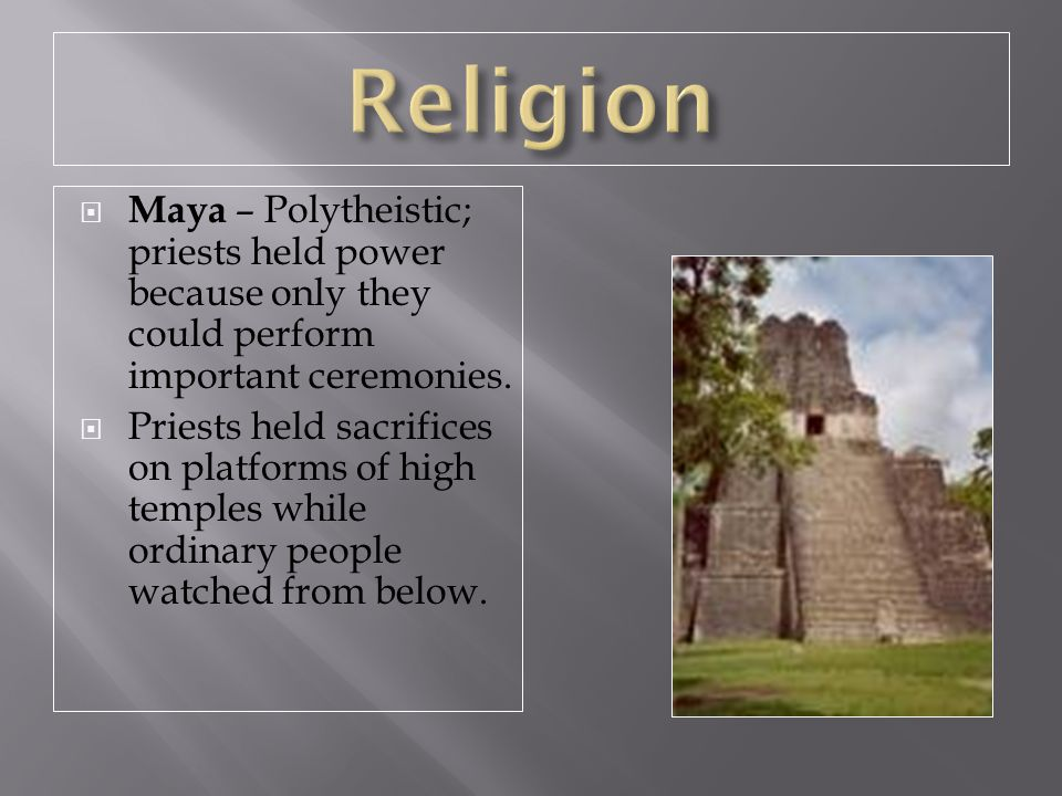 Religion Maya – Polytheistic; priests held power because only they could perform important ceremonies.