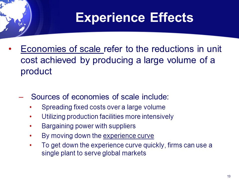 Experience Effects Economies of scale refer to the reductions in unit cost achieved by producing a large volume of a product.