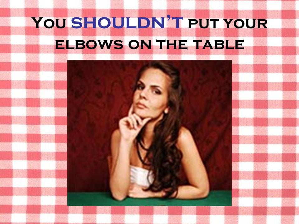 You shouldn't put your elbows on the table