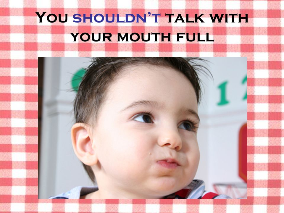 You shouldn't talk with your mouth full