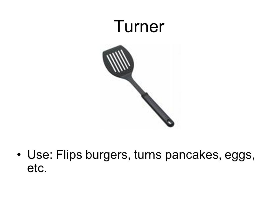 Turner Use: Flips burgers, turns pancakes, eggs, etc.