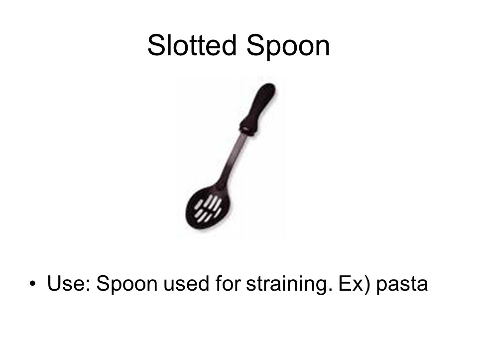Slotted Spoon Use: Spoon used for straining. Ex) pasta