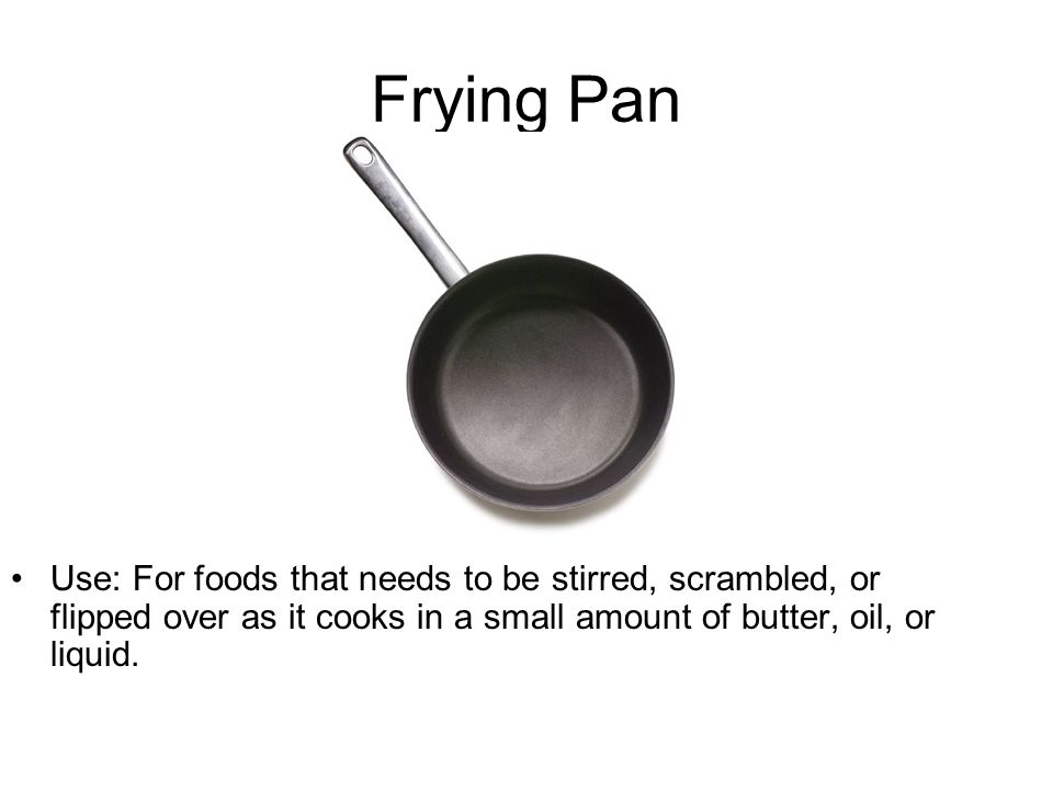 Frying Pan Use: For foods that needs to be stirred, scrambled, or flipped over as it cooks in a small amount of butter, oil, or liquid.