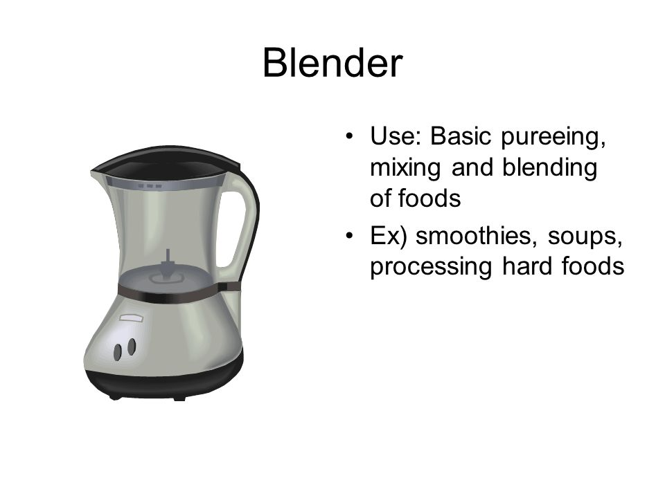 Blender Use: Basic pureeing, mixing and blending of foods