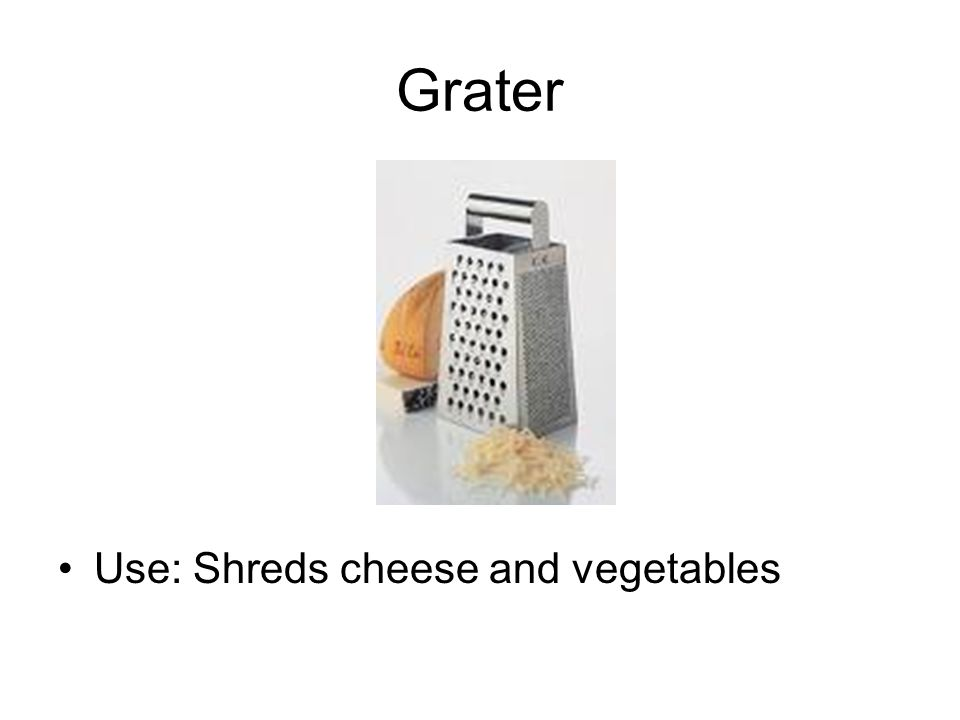 Grater Use: Shreds cheese and vegetables