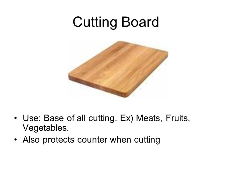 Cutting Board Use: Base of all cutting. Ex) Meats, Fruits, Vegetables.