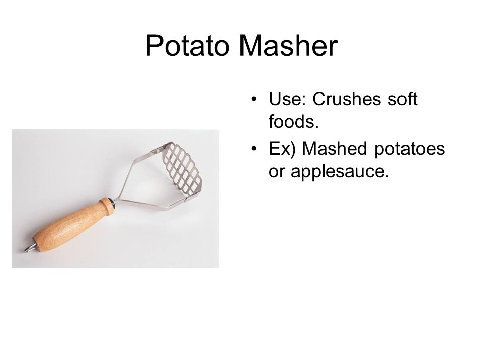 Potato Masher Use: Crushes soft foods.
