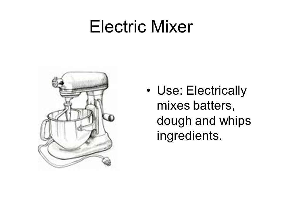 Electric Mixer Use: Electrically mixes batters, dough and whips ingredients.