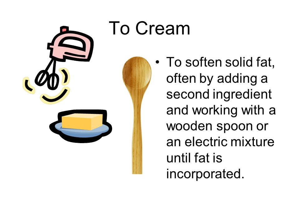 To Cream To soften solid fat, often by adding a second ingredient and working with a wooden spoon or an electric mixture until fat is incorporated.