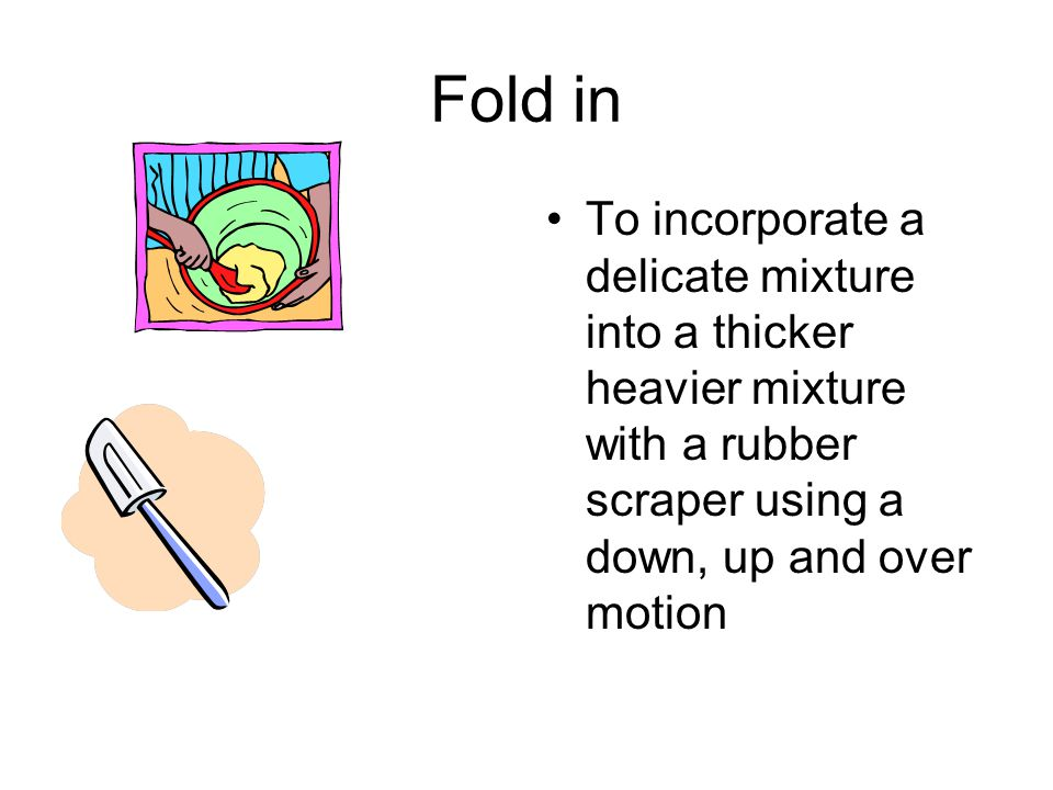 Fold in To incorporate a delicate mixture into a thicker heavier mixture with a rubber scraper using a down, up and over motion.