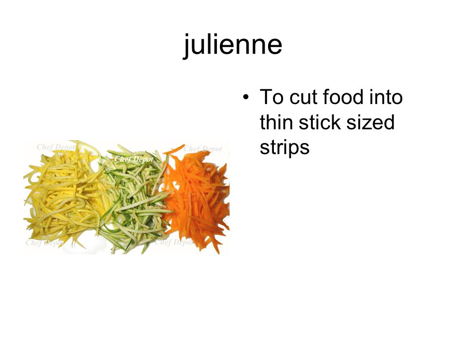 julienne To cut food into thin stick sized strips