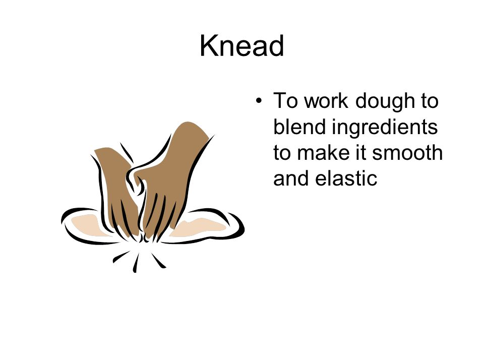 Knead To work dough to blend ingredients to make it smooth and elastic