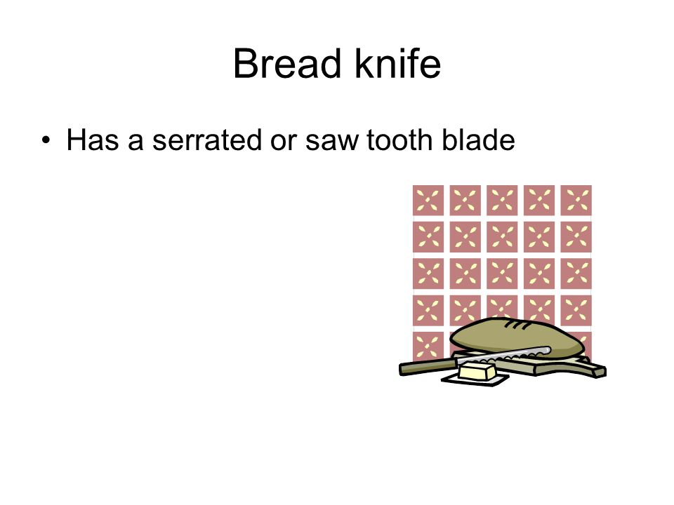Bread knife Has a serrated or saw tooth blade