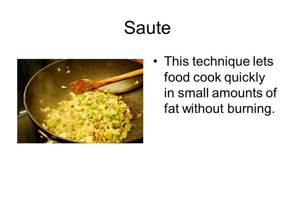 Saute This technique lets food cook quickly in small amounts of fat without burning.