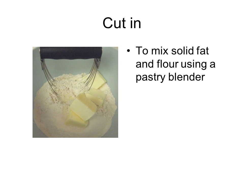 Cut in To mix solid fat and flour using a pastry blender