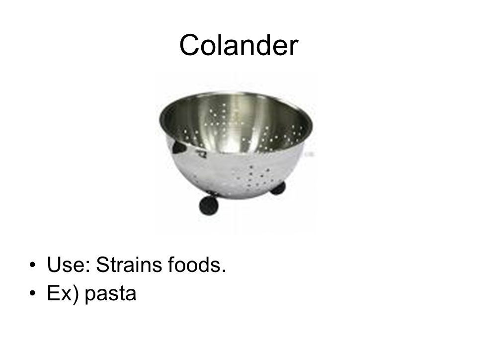 Colander Use: Strains foods. Ex) pasta